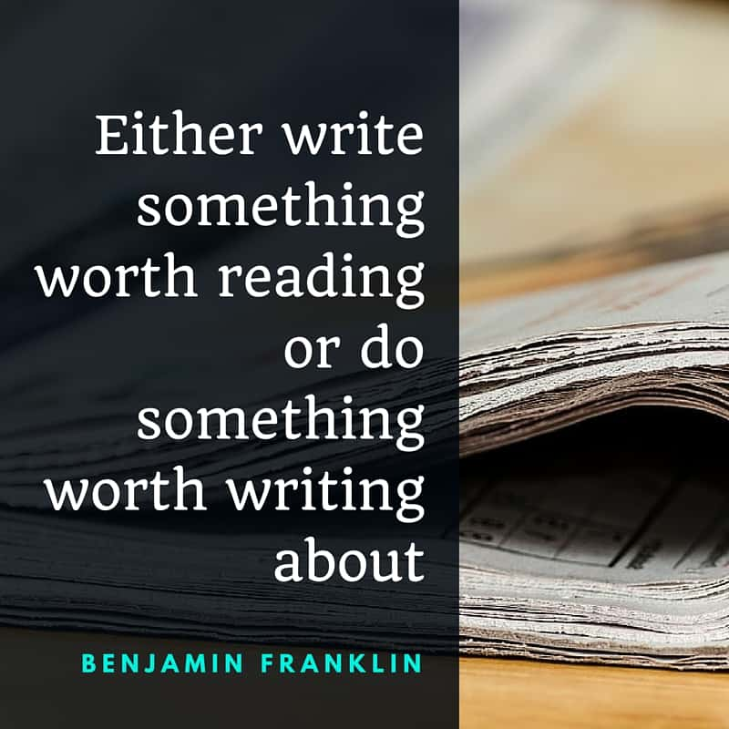 Either write something worth reading or do something worth writing about